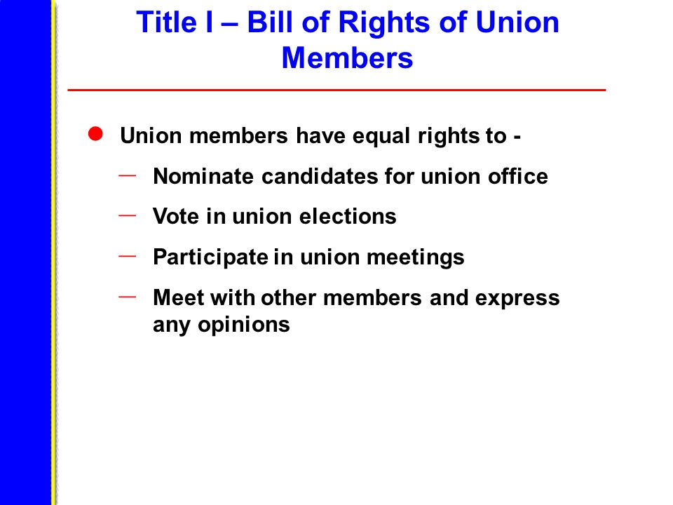 Title I – Bill of Rights of Union Members Union members have equal rights to - – Nominate candidates for union office – Vote in union elections – Participate in union meetings – Meet with other members and express any opinions
