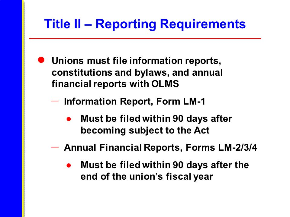 Title II – Reporting Requirements Unions must file information reports, constitutions and bylaws, and annual financial reports with OLMS – Information Report, Form LM-1 Must be filed within 90 days after becoming subject to the Act – Annual Financial Reports, Forms LM-2/3/4 Must be filed within 90 days after the end of the unions fiscal year