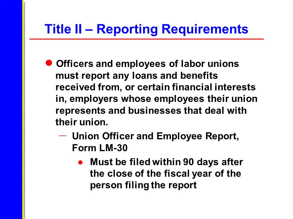 Officers and employees of labor unions must report any loans and benefits received from, or certain financial interests in, employers whose employees their union represents and businesses that deal with their union.
