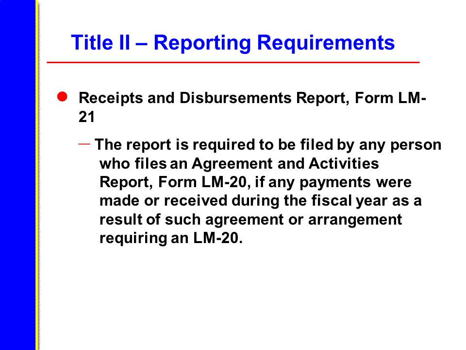 Title II – Reporting Requirements Receipts and Disbursements Report, Form LM- 21 – The report is required to be filed by any person who files an Agreement and Activities Report, Form LM-20, if any payments were made or received during the fiscal year as a result of such agreement or arrangement requiring an LM-20.