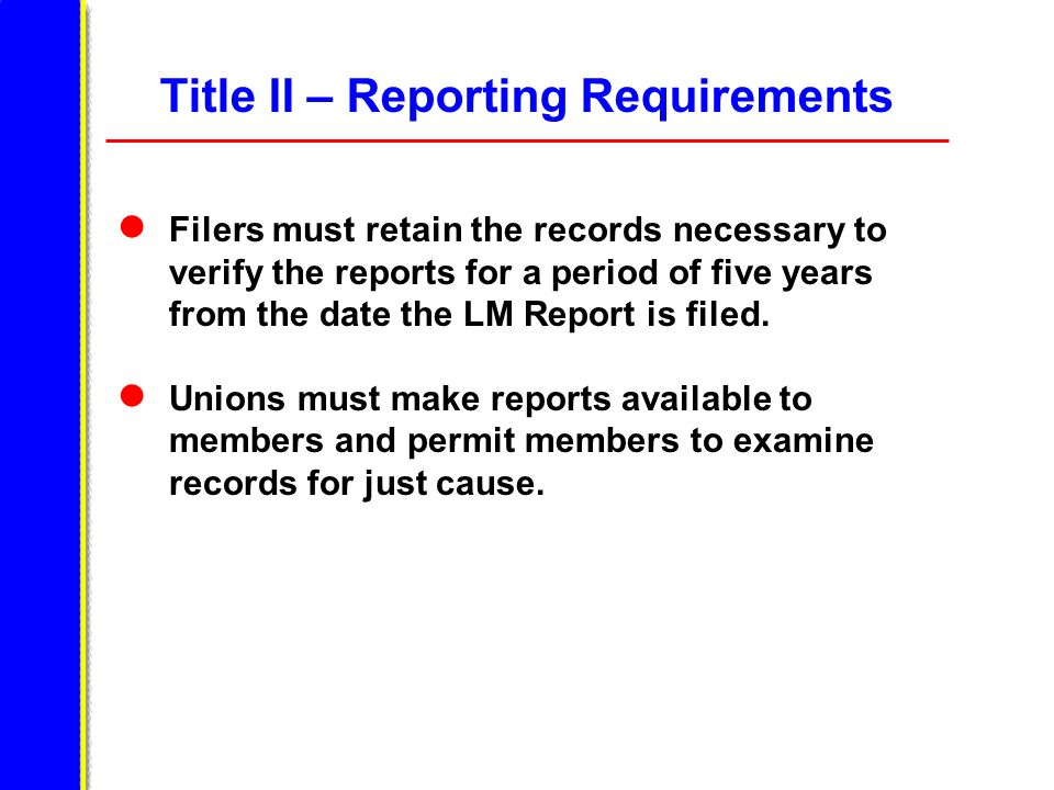 Title II – Reporting Requirements Filers must retain the records necessary to verify the reports for a period of five years from the date the LM Report is filed.
