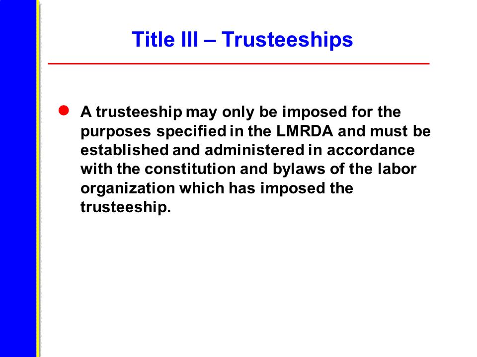 Title III – Trusteeships A trusteeship may only be imposed for the purposes specified in the LMRDA and must be established and administered in accordance with the constitution and bylaws of the labor organization which has imposed the trusteeship.