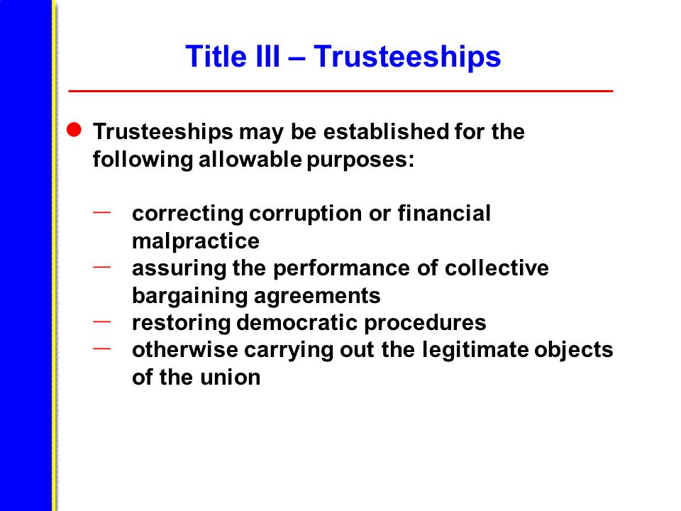 Title III – Trusteeships Trusteeships may be established for the following allowable purposes: – correcting corruption or financial malpractice – assuring the performance of collective bargaining agreements – restoring democratic procedures – otherwise carrying out the legitimate objects of the union