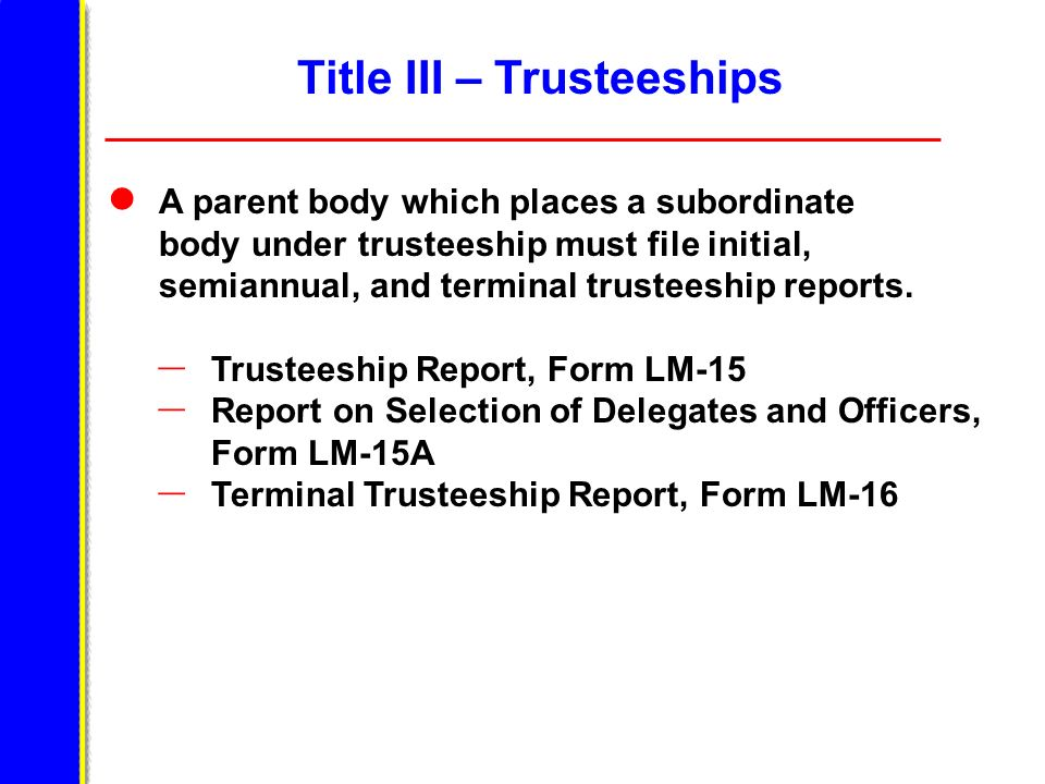 Title III – Trusteeships A parent body which places a subordinate body under trusteeship must file initial, semiannual, and terminal trusteeship reports.