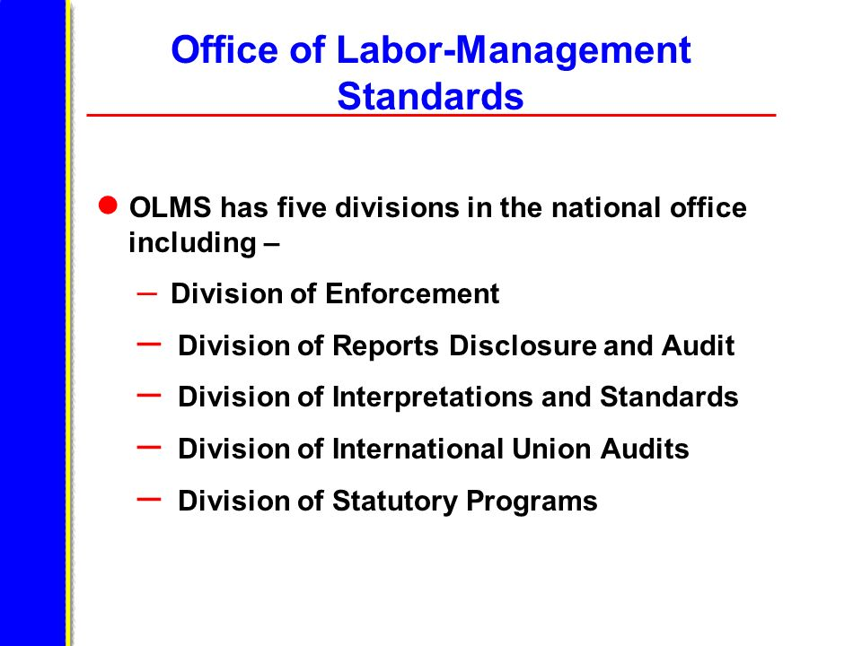 Office of Labor-Management Standards OLMS has five divisions in the national office including – – Division of Enforcement – Division of Reports Disclosure and Audit – Division of Interpretations and Standards – Division of International Union Audits – Division of Statutory Programs