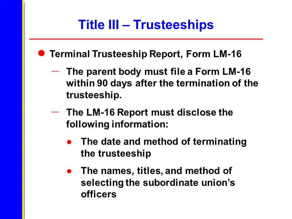 Title III – Trusteeships Terminal Trusteeship Report, Form LM-16 – The parent body must file a Form LM-16 within 90 days after the termination of the trusteeship.