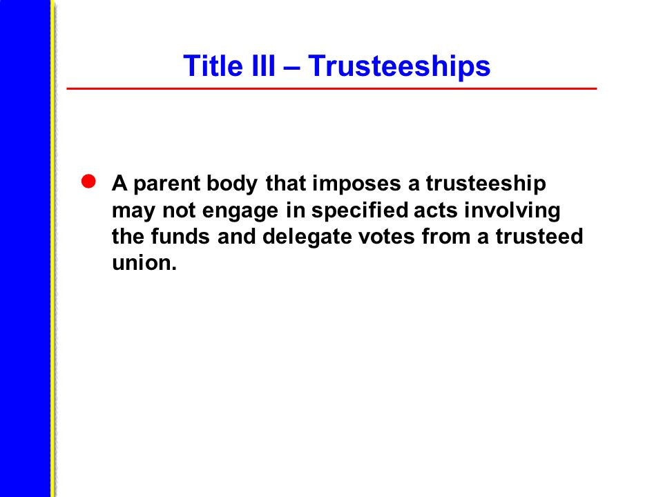 Title III – Trusteeships A parent body that imposes a trusteeship may not engage in specified acts involving the funds and delegate votes from a trusteed union.
