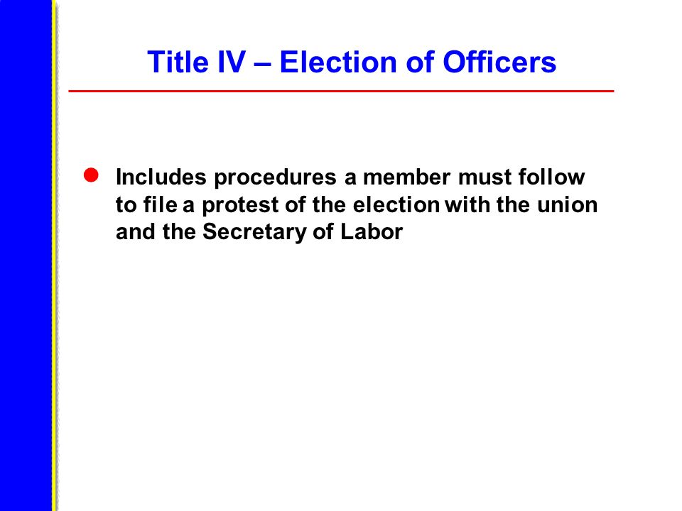 Title IV – Election of Officers Includes procedures a member must follow to file a protest of the election with the union and the Secretary of Labor