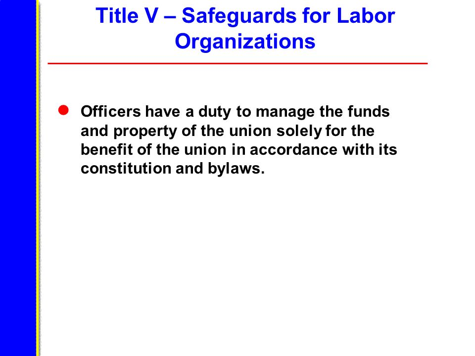 Title V – Safeguards for Labor Organizations Officers have a duty to manage the funds and property of the union solely for the benefit of the union in accordance with its constitution and bylaws.
