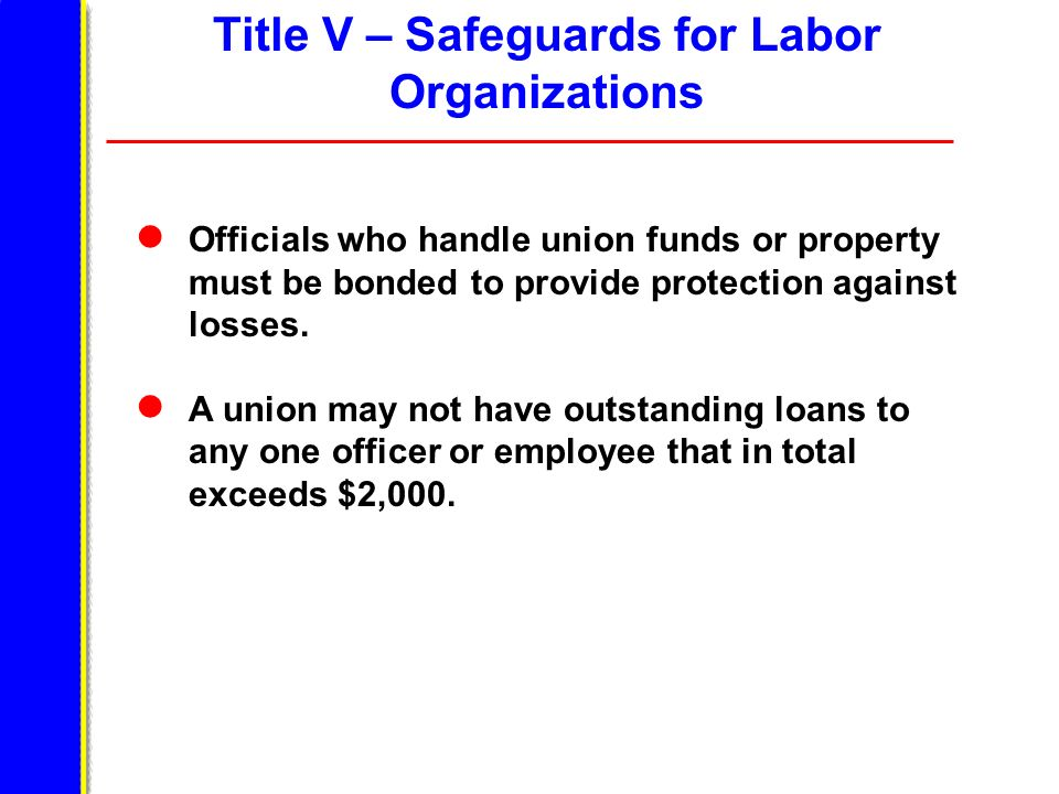 Title V – Safeguards for Labor Organizations Officials who handle union funds or property must be bonded to provide protection against losses.