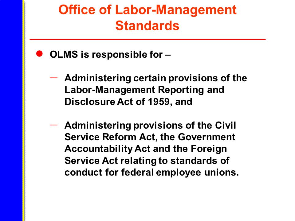 Office of Labor-Management Standards OLMS is responsible for – – Administering certain provisions of the Labor-Management Reporting and Disclosure Act of 1959, and – Administering provisions of the Civil Service Reform Act, the Government Accountability Act and the Foreign Service Act relating to standards of conduct for federal employee unions.