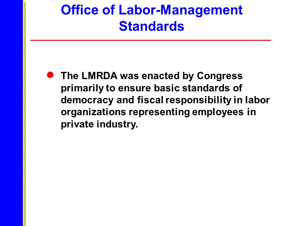 Office of Labor-Management Standards The LMRDA was enacted by Congress primarily to ensure basic standards of democracy and fiscal responsibility in labor organizations representing employees in private industry.