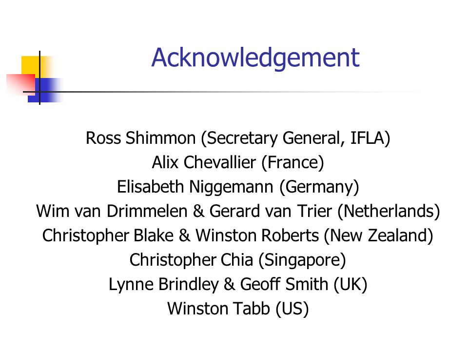 Acknowledgement Ross Shimmon (Secretary General, IFLA) Alix Chevallier (France) Elisabeth Niggemann (Germany) Wim van Drimmelen & Gerard van Trier (Netherlands) Christopher Blake & Winston Roberts (New Zealand) Christopher Chia (Singapore) Lynne Brindley & Geoff Smith (UK) Winston Tabb (US)