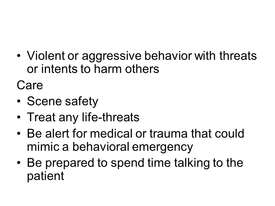 Violent or aggressive behavior with threats or intents to harm others Care Scene safety Treat any life-threats Be alert for medical or trauma that could mimic a behavioral emergency Be prepared to spend time talking to the patient