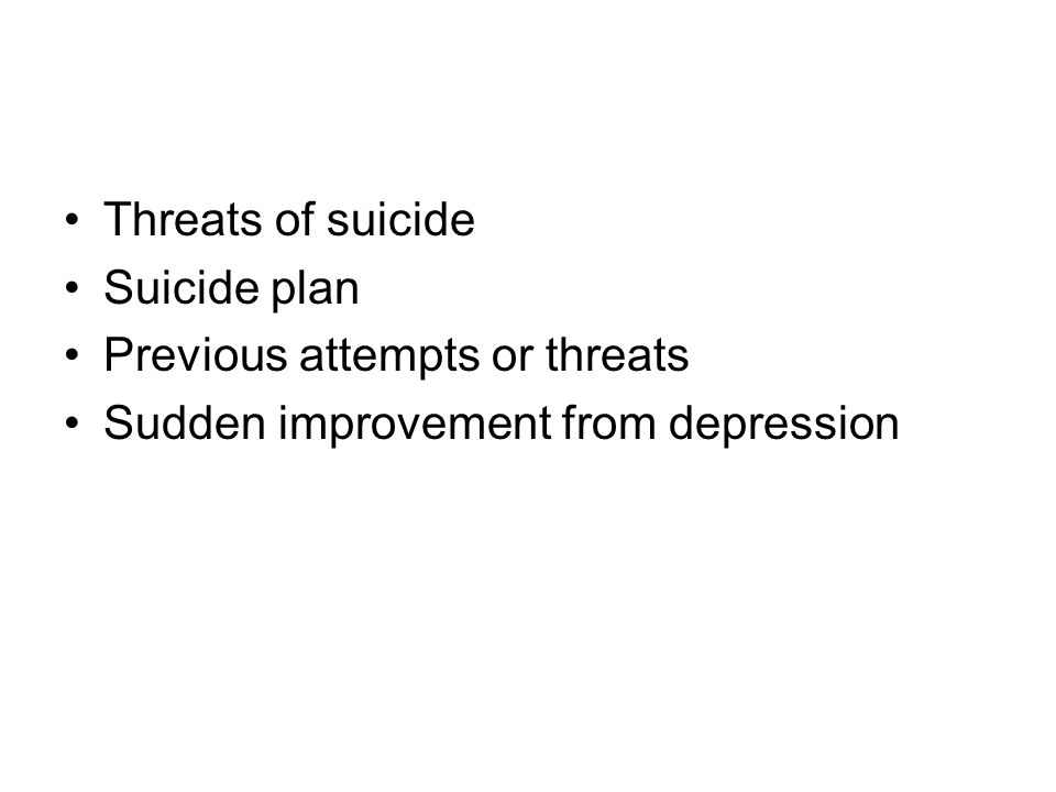 Threats of suicide Suicide plan Previous attempts or threats Sudden improvement from depression