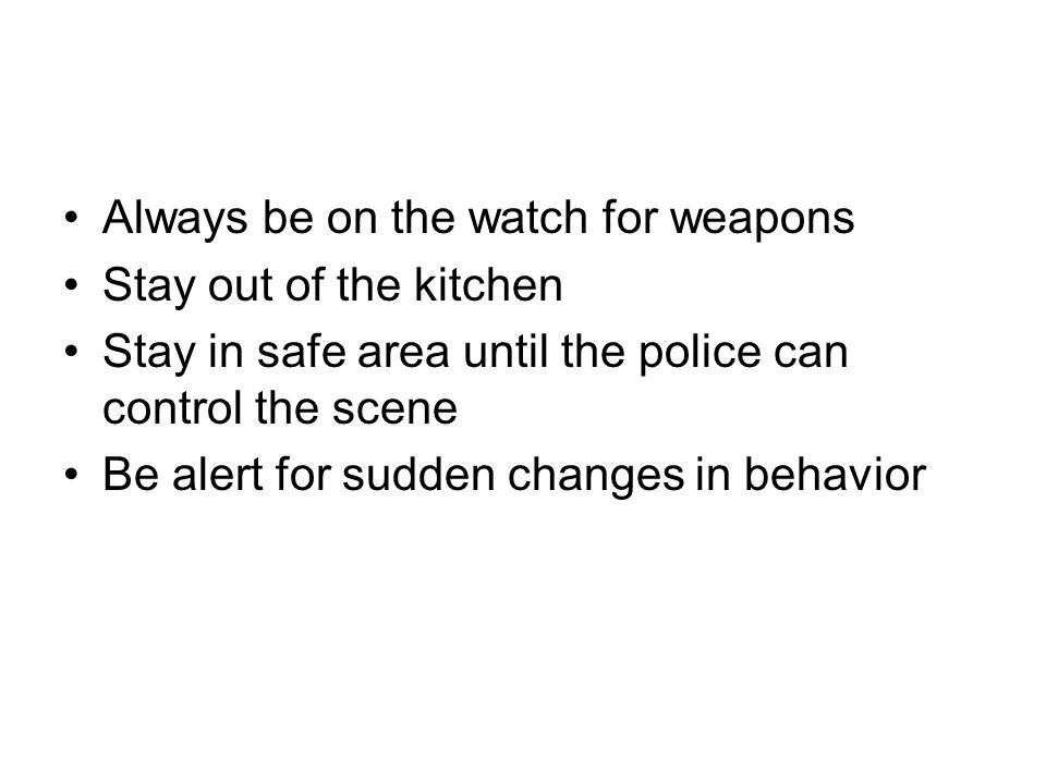 Always be on the watch for weapons Stay out of the kitchen Stay in safe area until the police can control the scene Be alert for sudden changes in behavior