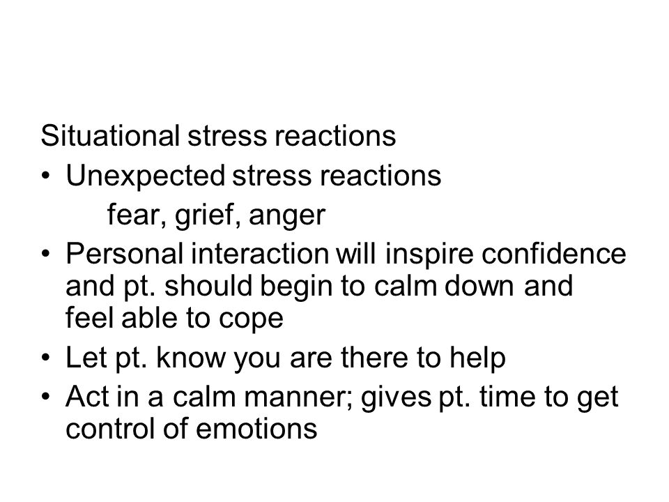 Situational stress reactions Unexpected stress reactions fear, grief, anger Personal interaction will inspire confidence and pt.