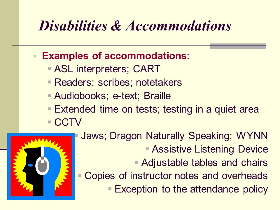 Disabilities & Accommodations Examples of accommodations: ASL interpreters; CART Readers; scribes; notetakers Audiobooks; e-text; Braille Extended time on tests; testing in a quiet area CCTV Jaws; Dragon Naturally Speaking; WYNN Assistive Listening Device Adjustable tables and chairs Copies of instructor notes and overheads Exception to the attendance policy