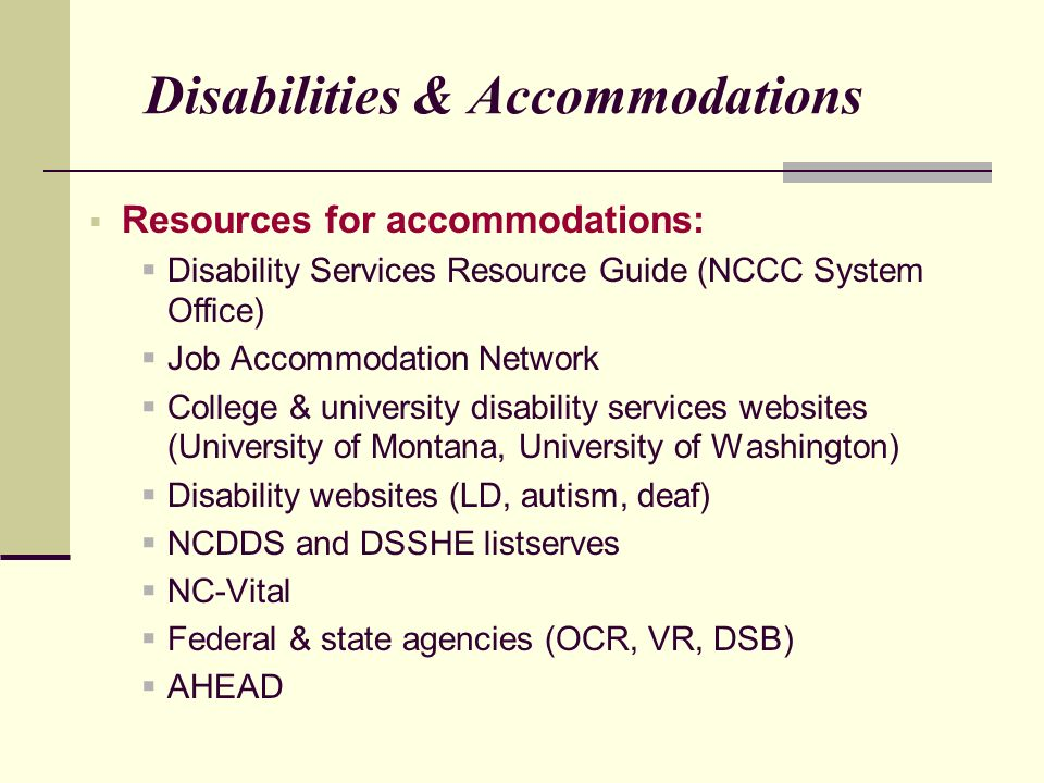 Resources for accommodations: Disability Services Resource Guide (NCCC System Office) Job Accommodation Network College & university disability services websites (University of Montana, University of Washington) Disability websites (LD, autism, deaf) NCDDS and DSSHE listserves NC-Vital Federal & state agencies (OCR, VR, DSB) AHEAD