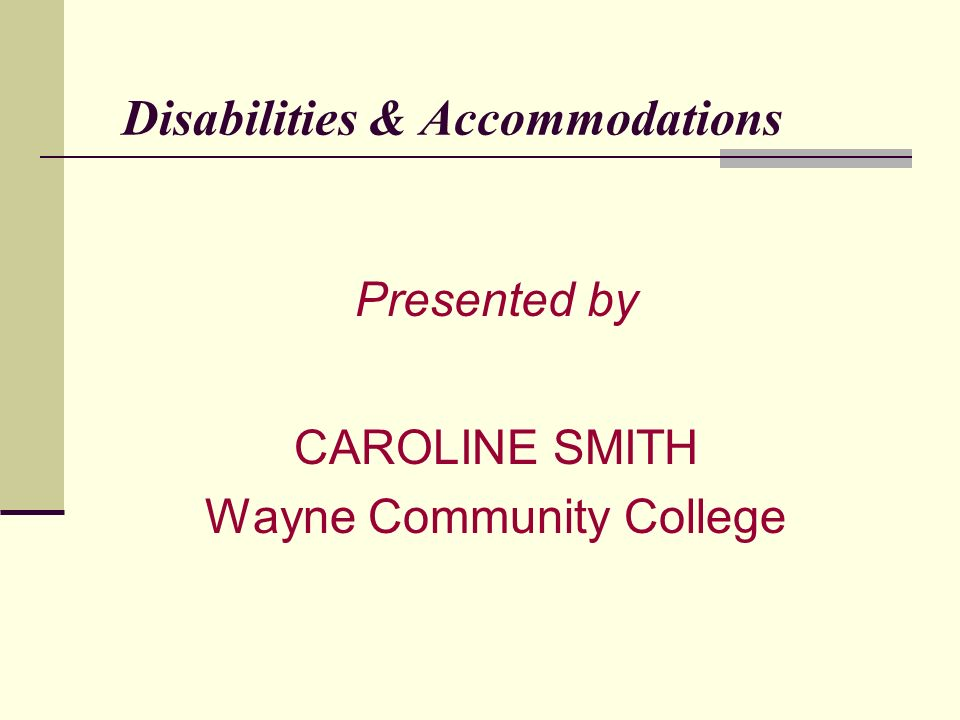 Disabilities & Accommodations Presented by CAROLINE SMITH Wayne Community College