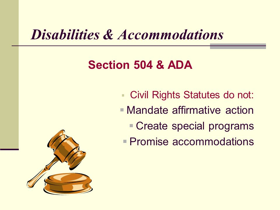 Disabilities & Accommodations Section 504 & ADA Civil Rights Statutes do not: Mandate affirmative action Create special programs Promise accommodations