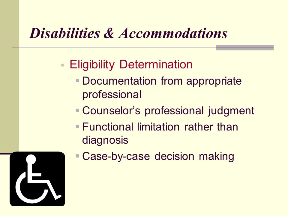 Disabilities & Accommodations Eligibility Determination Documentation from appropriate professional Counselors professional judgment Functional limitation rather than diagnosis Case-by-case decision making