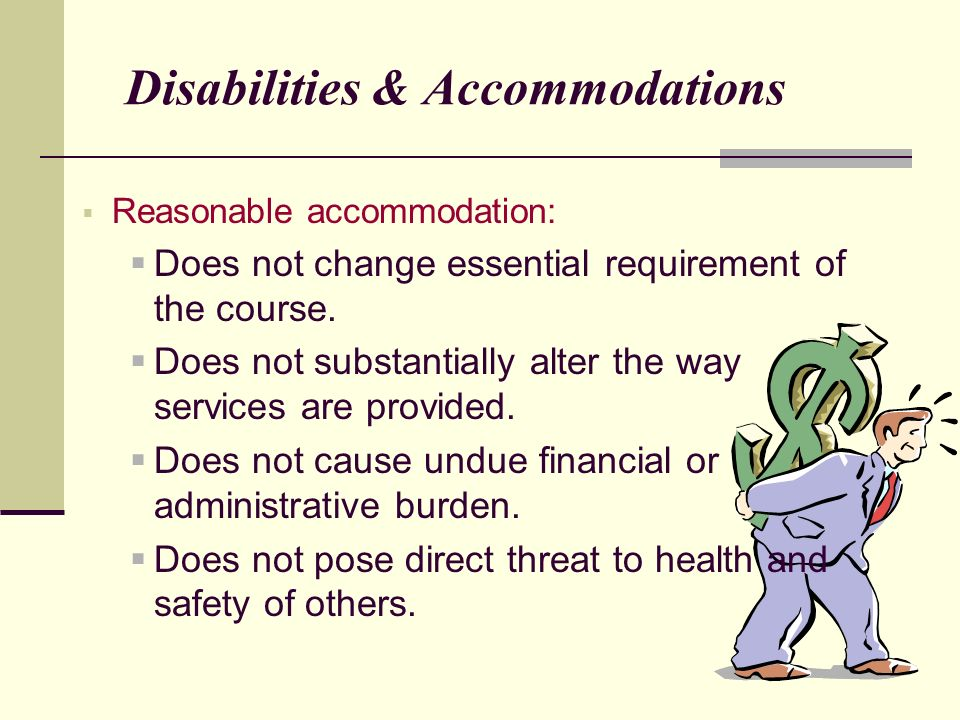 Disabilities & Accommodations Reasonable accommodation: Does not change essential requirement of the course.
