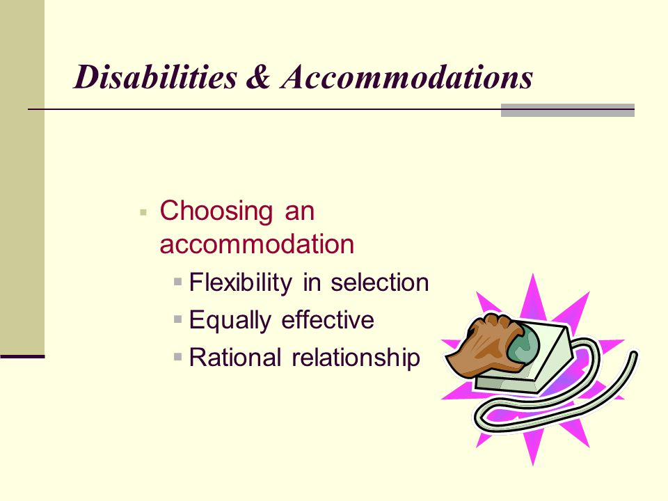 Disabilities & Accommodations Choosing an accommodation Flexibility in selection Equally effective Rational relationship