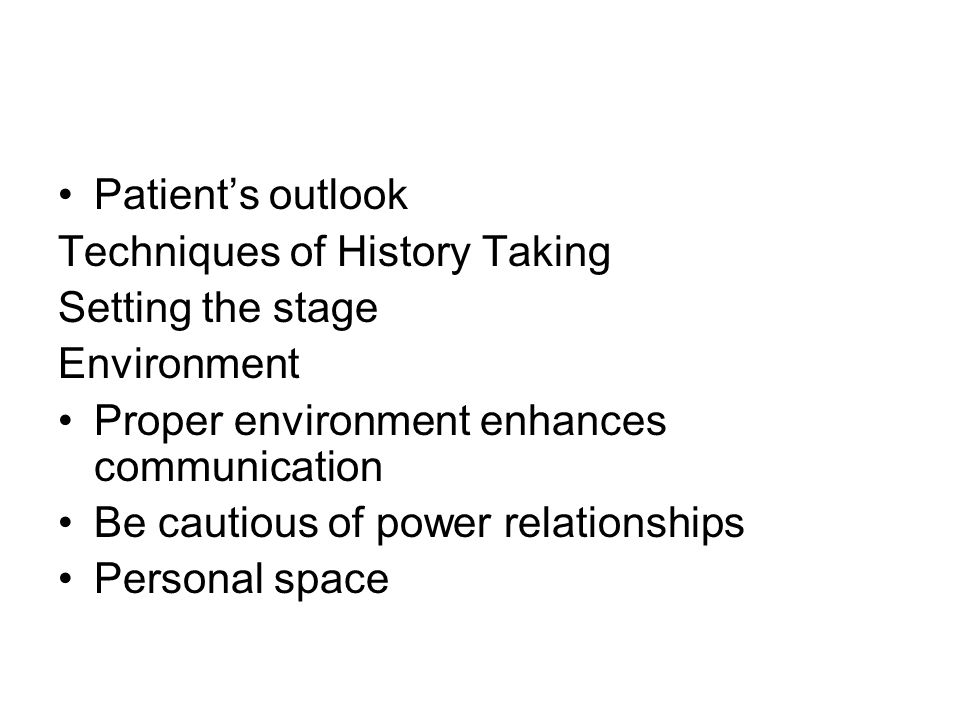 Patients outlook Techniques of History Taking Setting the stage Environment Proper environment enhances communication Be cautious of power relationships Personal space