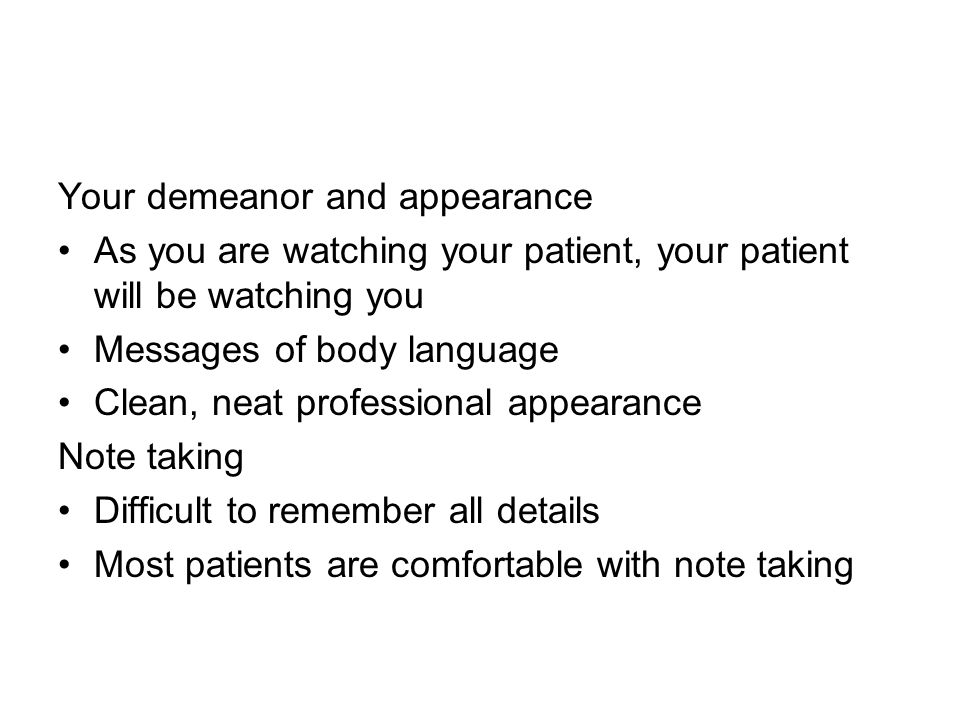 Your demeanor and appearance As you are watching your patient, your patient will be watching you Messages of body language Clean, neat professional appearance Note taking Difficult to remember all details Most patients are comfortable with note taking
