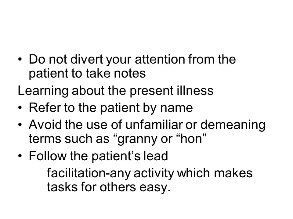 Do not divert your attention from the patient to take notes Learning about the present illness Refer to the patient by name Avoid the use of unfamiliar or demeaning terms such as granny or hon Follow the patients lead facilitation-any activity which makes tasks for others easy.