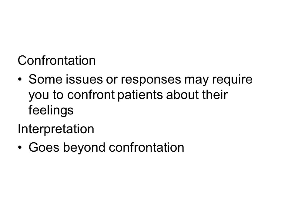 Confrontation Some issues or responses may require you to confront patients about their feelings Interpretation Goes beyond confrontation