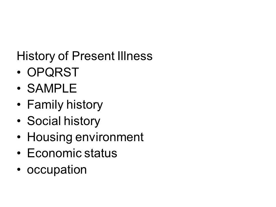 History of Present Illness OPQRST SAMPLE Family history Social history Housing environment Economic status occupation