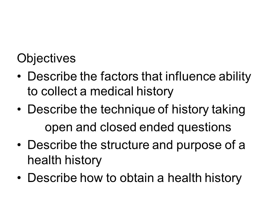 Objectives Describe the factors that influence ability to collect a medical history Describe the technique of history taking open and closed ended questions Describe the structure and purpose of a health history Describe how to obtain a health history