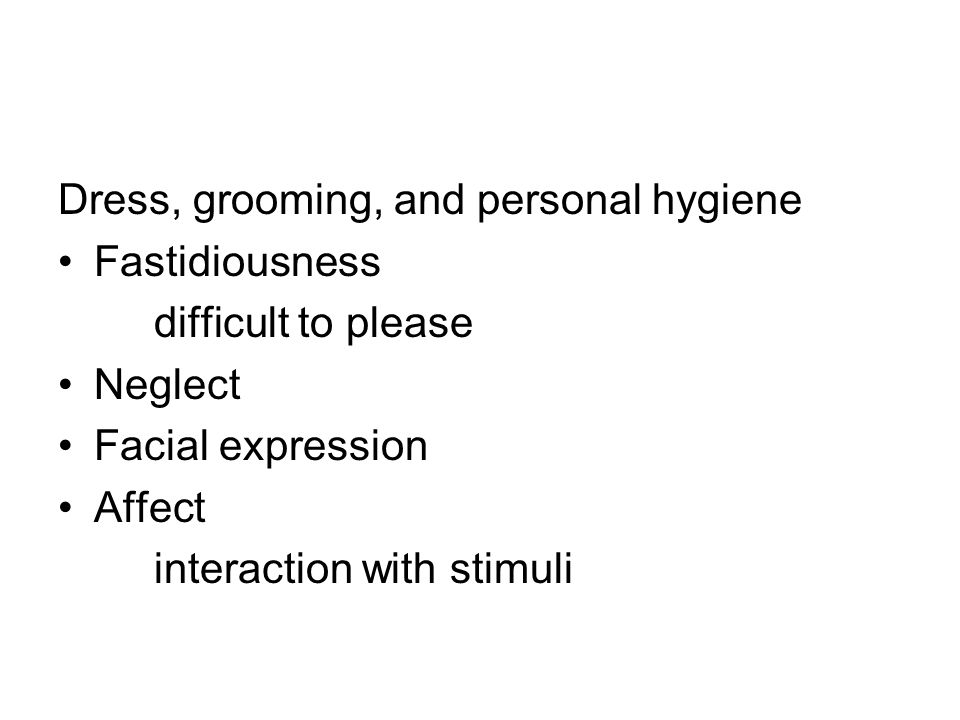 Dress, grooming, and personal hygiene Fastidiousness difficult to please Neglect Facial expression Affect interaction with stimuli