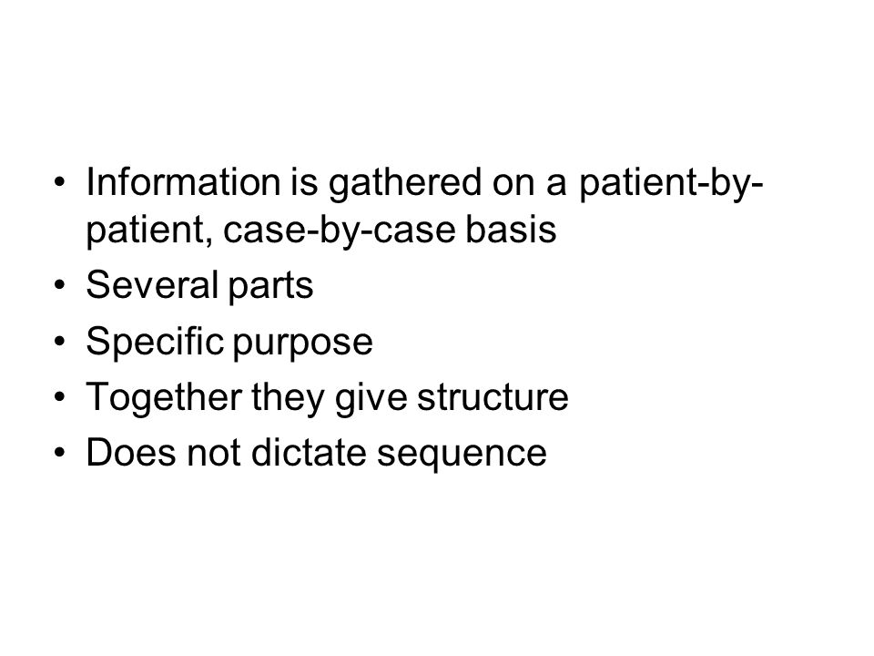 Information is gathered on a patient-by- patient, case-by-case basis Several parts Specific purpose Together they give structure Does not dictate sequence