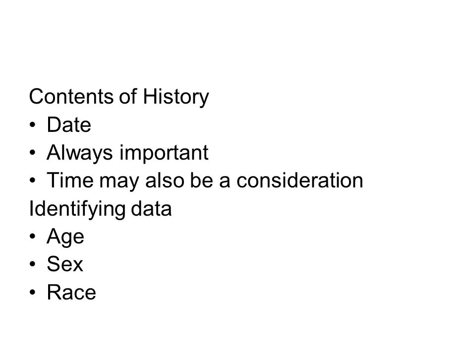 Contents of History Date Always important Time may also be a consideration Identifying data Age Sex Race