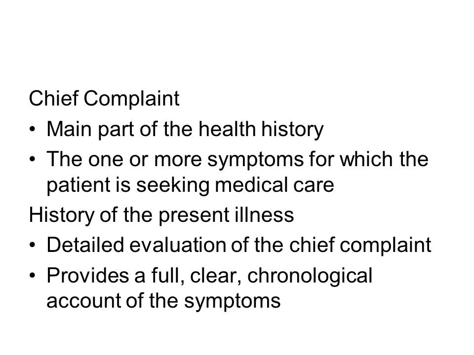 Chief Complaint Main part of the health history The one or more symptoms for which the patient is seeking medical care History of the present illness Detailed evaluation of the chief complaint Provides a full, clear, chronological account of the symptoms