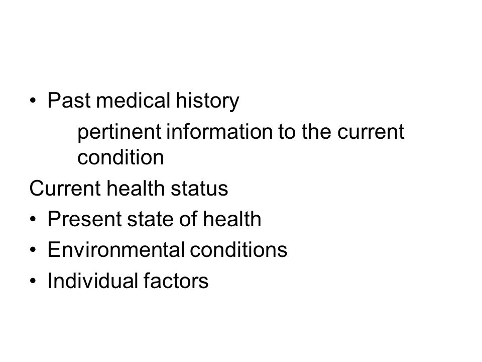Past medical history pertinent information to the current condition Current health status Present state of health Environmental conditions Individual factors
