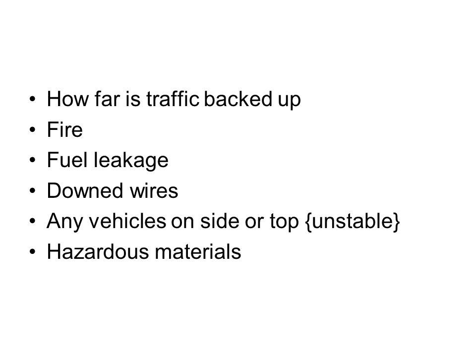 How far is traffic backed up Fire Fuel leakage Downed wires Any vehicles on side or top {unstable} Hazardous materials