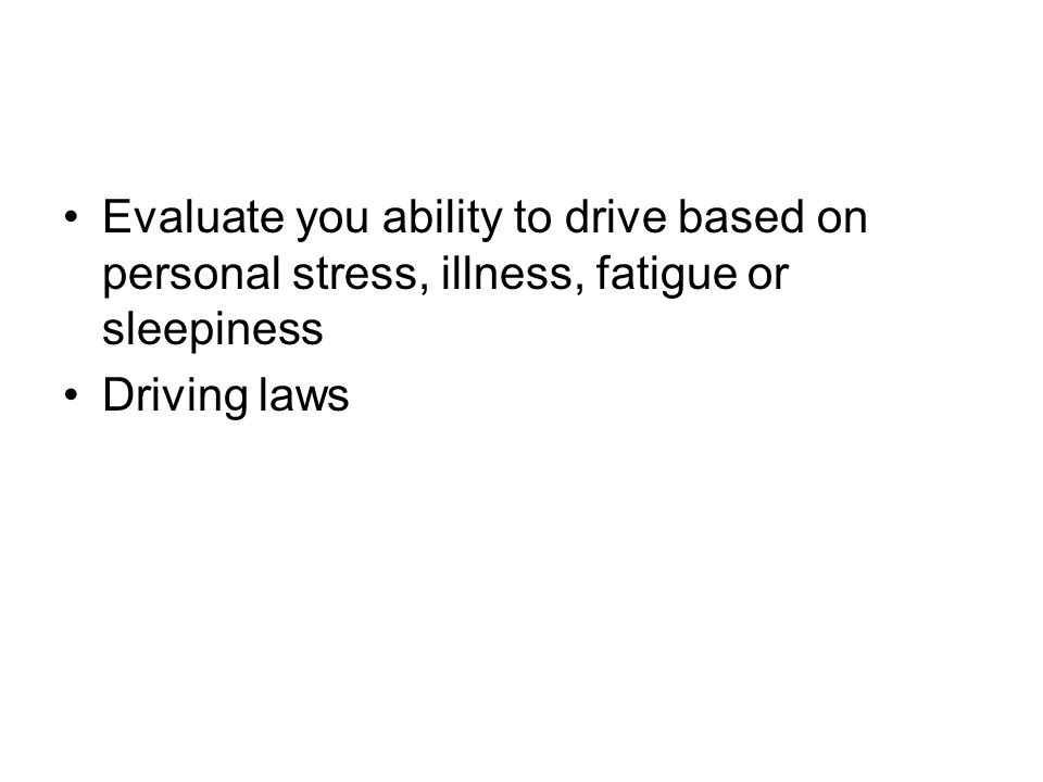 Evaluate you ability to drive based on personal stress, illness, fatigue or sleepiness Driving laws