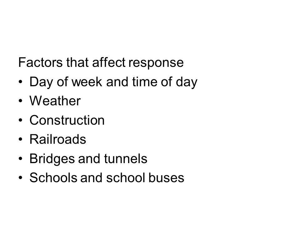 Factors that affect response Day of week and time of day Weather Construction Railroads Bridges and tunnels Schools and school buses