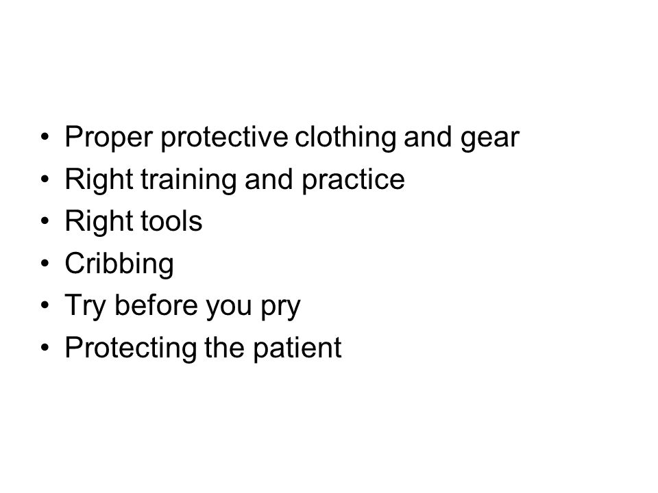 Proper protective clothing and gear Right training and practice Right tools Cribbing Try before you pry Protecting the patient