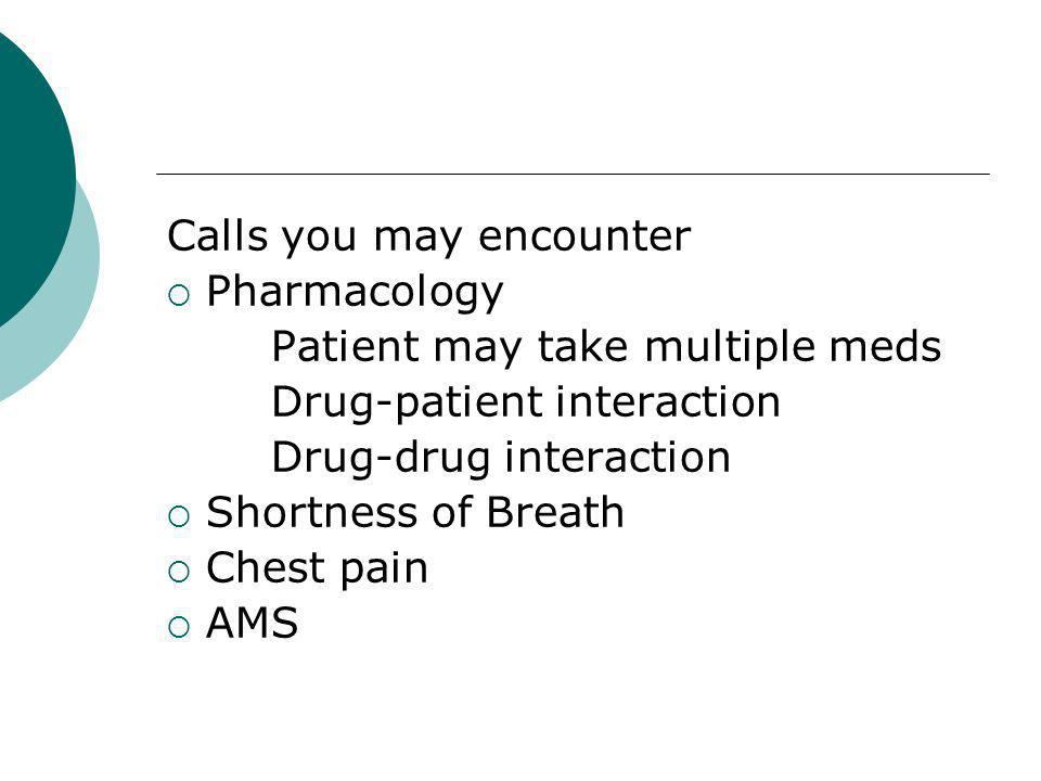 Calls you may encounter Pharmacology Patient may take multiple meds Drug-patient interaction Drug-drug interaction Shortness of Breath Chest pain AMS