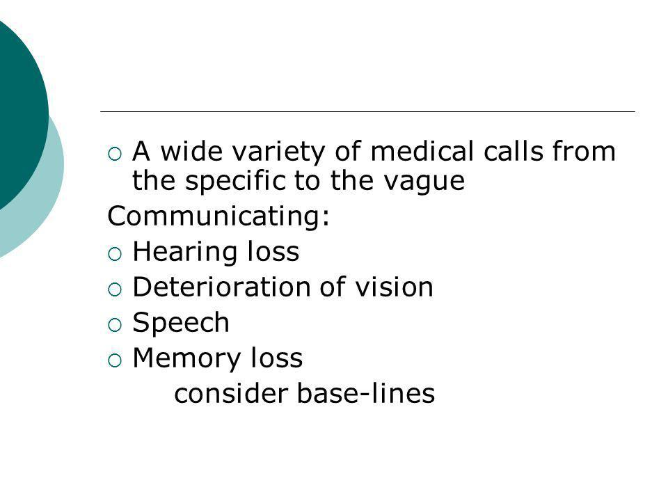 A wide variety of medical calls from the specific to the vague Communicating: Hearing loss Deterioration of vision Speech Memory loss consider base-lines