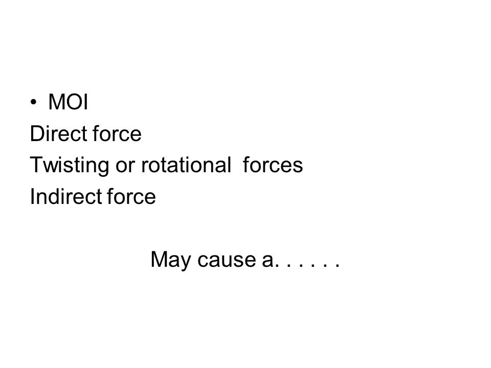 MOI Direct force Twisting or rotational forces Indirect force May cause a......