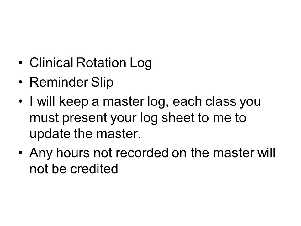Clinical Rotation Log Reminder Slip I will keep a master log, each class you must present your log sheet to me to update the master.