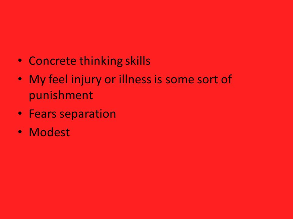 Concrete thinking skills My feel injury or illness is some sort of punishment Fears separation Modest