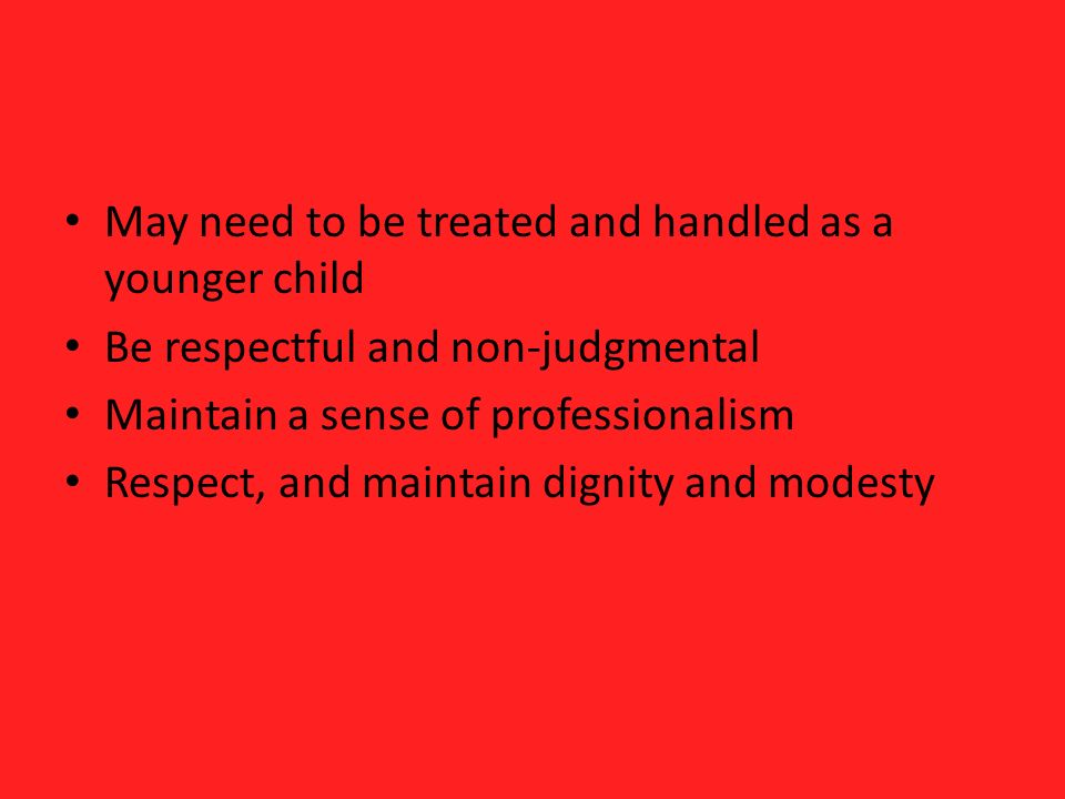 May need to be treated and handled as a younger child Be respectful and non-judgmental Maintain a sense of professionalism Respect, and maintain dignity and modesty