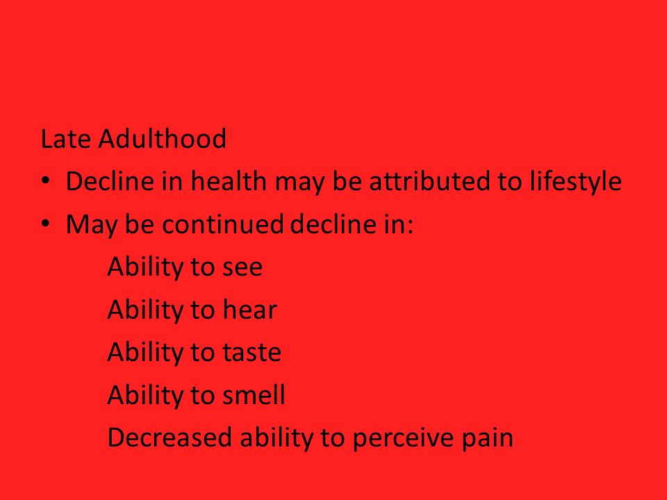 Late Adulthood Decline in health may be attributed to lifestyle May be continued decline in: Ability to see Ability to hear Ability to taste Ability to smell Decreased ability to perceive pain